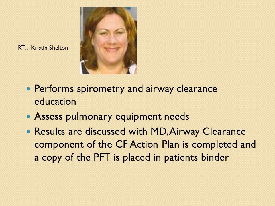 RT…Kristin Shelton Performs spirometry and airway clearance education Assess pulmonary equipment needs Results are discussed with MD, Airway Clearance component of the CF Action Plan is completed and a copy of the PFT is placed in patients binder