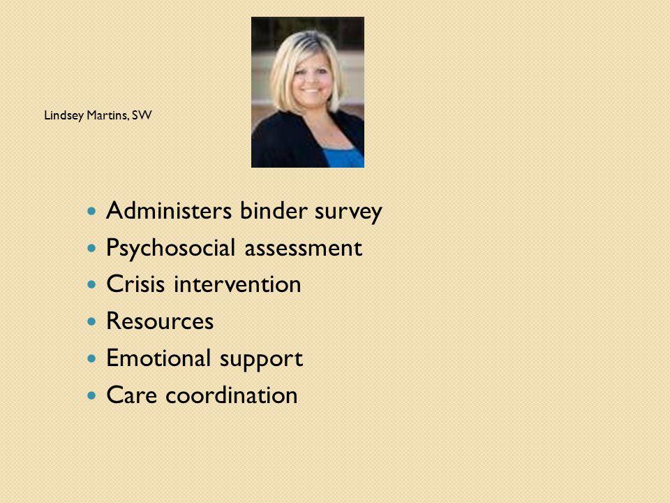 Lindsey Martins, SW Administers binder survey Psychosocial assessment Crisis intervention Resources Emotional support Care coordination