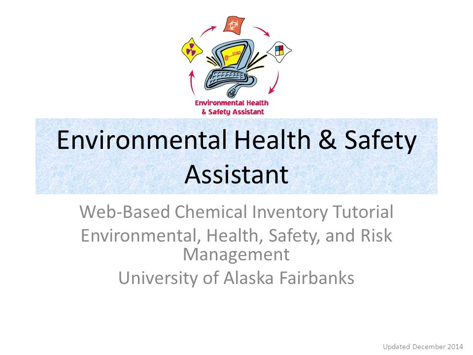 Environmental Health & Safety Assistant Web-Based Chemical Inventory Tutorial Environmental, Health, Safety, and Risk Management University of Alaska Fairbanks Updated December 2014