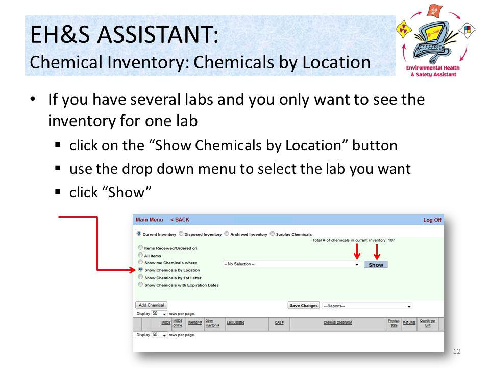 EH&S ASSISTANT: Chemical Inventory: Chemicals by Location If you have several labs and you only want to see the inventory for one lab  click on the Show Chemicals by Location button  use the drop down menu to select the lab you want  click Show 12