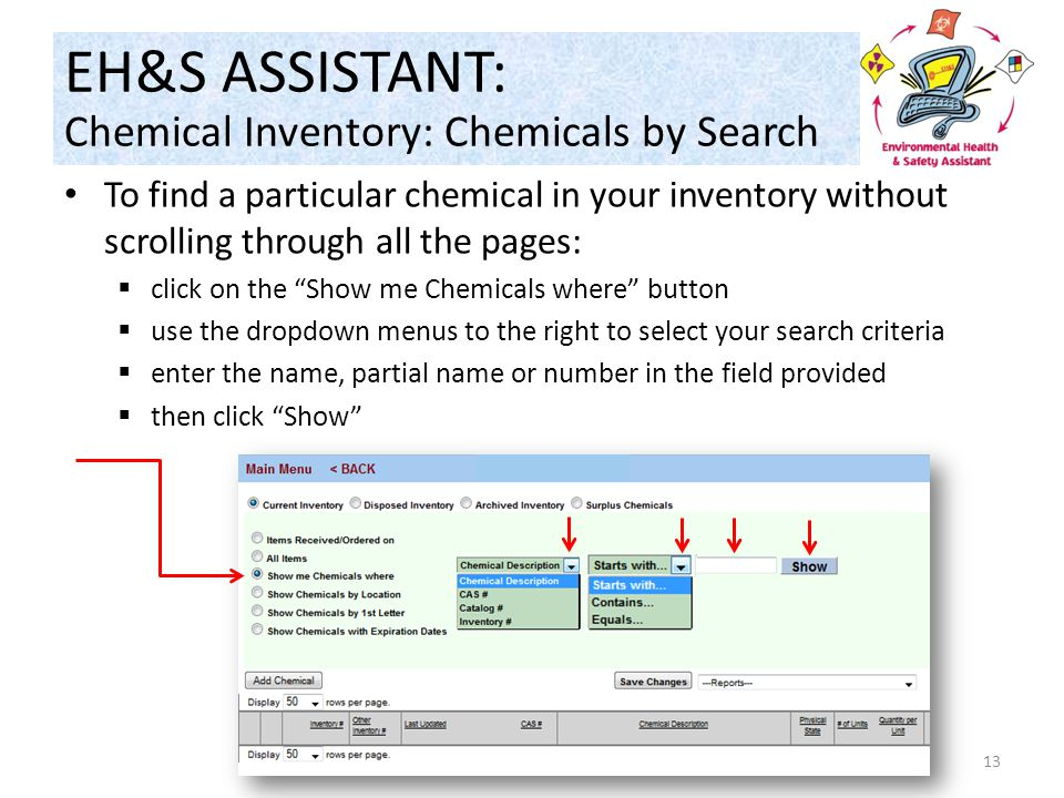To find a particular chemical in your inventory without scrolling through all the pages:  click on the Show me Chemicals where button  use the dropdown menus to the right to select your search criteria  enter the name, partial name or number in the field provided  then click Show 13 EH&S ASSISTANT: Chemical Inventory: Chemicals by Search