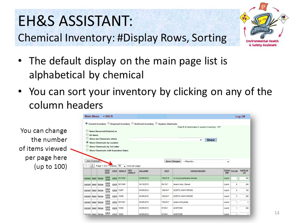 EH&S ASSISTANT: Chemical Inventory: #Display Rows, Sorting 14 The default display on the main page list is alphabetical by chemical You can sort your inventory by clicking on any of the column headers You can change the number of items viewed per page here (up to 100)