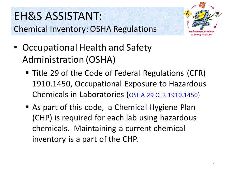 EH&S ASSISTANT: Chemical Inventory: OSHA Regulations Occupational Health and Safety Administration (OSHA)  Title 29 of the Code of Federal Regulations (CFR) 1910.1450, Occupational Exposure to Hazardous Chemicals in Laboratories ( OSHA 29 CFR 1910.1450) OSHA 29 CFR 1910.1450  As part of this code, a Chemical Hygiene Plan (CHP) is required for each lab using hazardous chemicals.