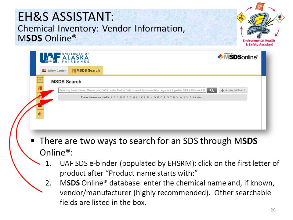26  There are two ways to search for an SDS through MSDS Online®: 1.UAF SDS e-binder (populated by EHSRM): click on the first letter of product after Product name starts with: 2.MSDS Online® database: enter the chemical name and, if known, vendor/manufacturer (highly recommended).