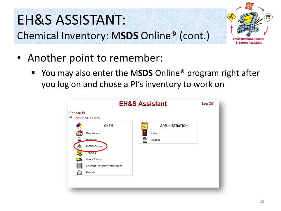 Another point to remember:  You may also enter the MSDS Online® program right after you log on and chose a PI's inventory to work on 32 Selected PI's name EH&S ASSISTANT: Chemical Inventory: MSDS Online® (cont.)