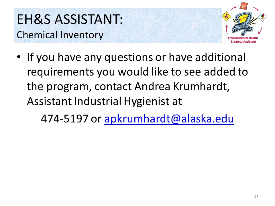 EH&S ASSISTANT: Chemical Inventory If you have any questions or have additional requirements you would like to see added to the program, contact Andrea Krumhardt, Assistant Industrial Hygienist at 474-5197 or apkrumhardt@alaska.eduapkrumhardt@alaska.edu 41