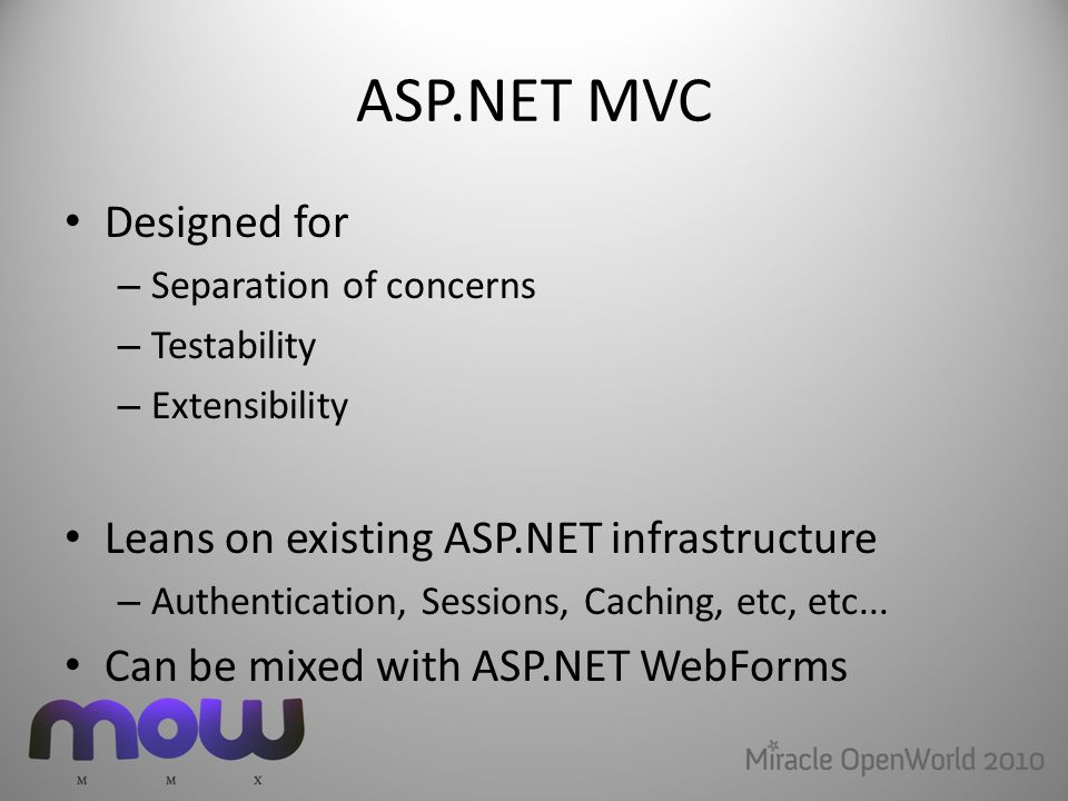 ASP.NET MVC Designed for – Separation of concerns – Testability – Extensibility Leans on existing ASP.NET infrastructure – Authentication, Sessions, Caching, etc, etc...