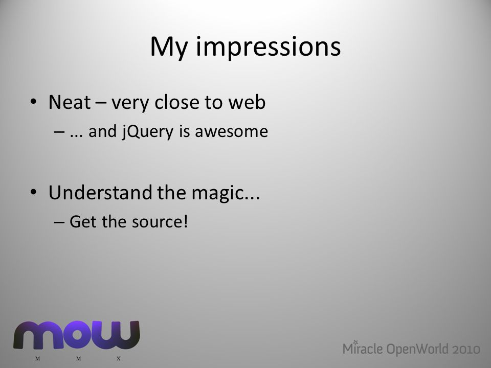 My impressions Neat – very close to web –... and jQuery is awesome Understand the magic...