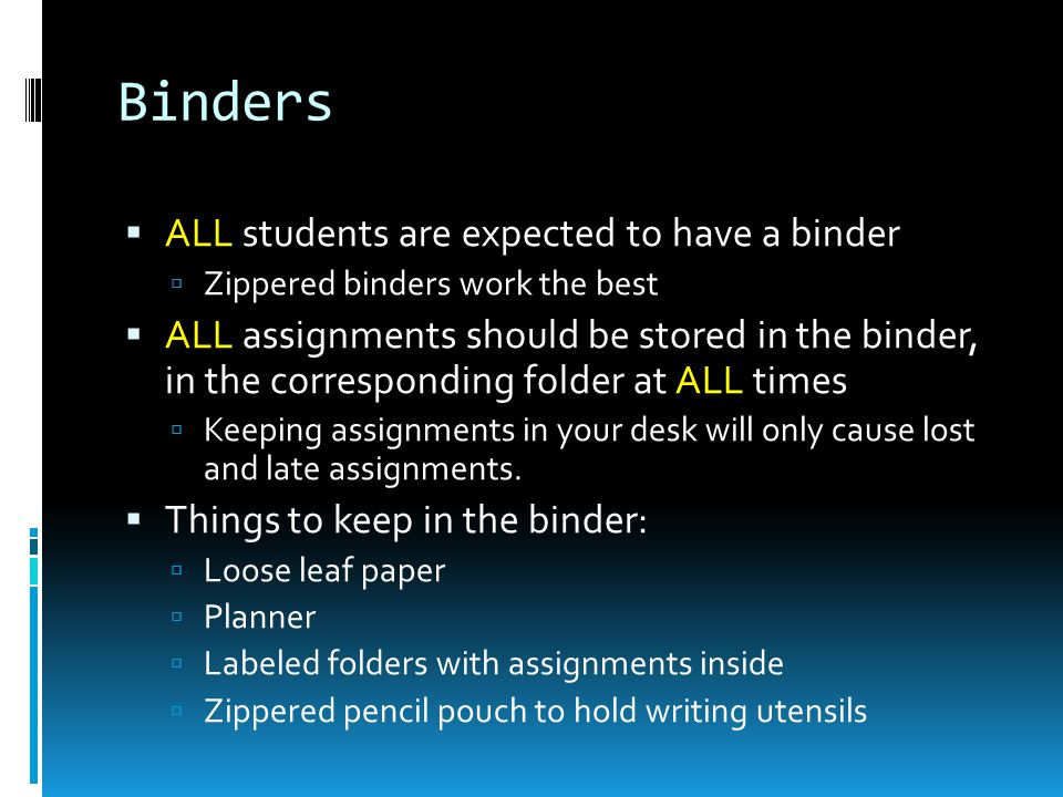 Binders  ALL students are expected to have a binder  Zippered binders work the best  ALL assignments should be stored in the binder, in the corresponding folder at ALL times  Keeping assignments in your desk will only cause lost and late assignments.