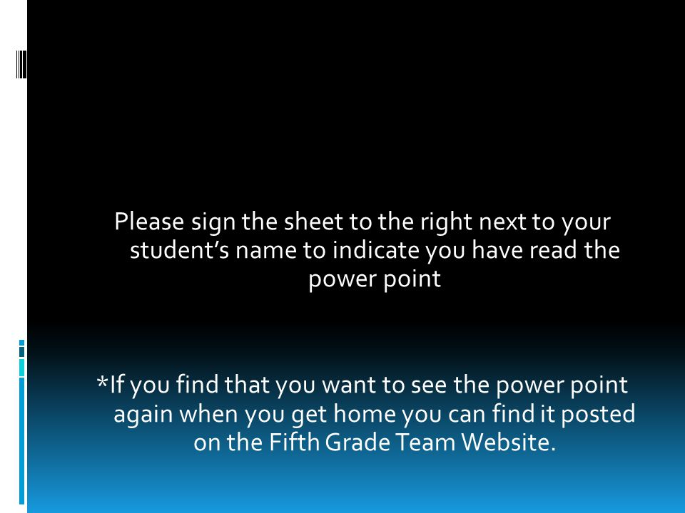 Please sign the sheet to the right next to your student's name to indicate you have read the power point *If you find that you want to see the power point again when you get home you can find it posted on the Fifth Grade Team Website.