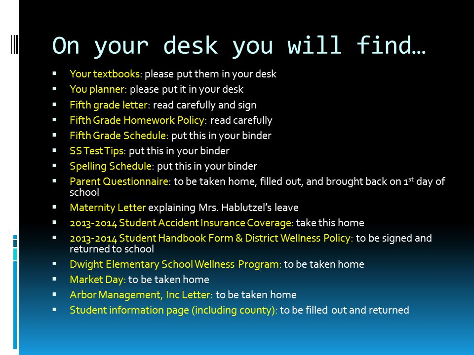 On your desk you will find…  Your textbooks: please put them in your desk  You planner: please put it in your desk  Fifth grade letter: read carefully and sign  Fifth Grade Homework Policy: read carefully  Fifth Grade Schedule: put this in your binder  SS Test Tips: put this in your binder  Spelling Schedule: put this in your binder  Parent Questionnaire: to be taken home, filled out, and brought back on 1 st day of school  Maternity Letter explaining Mrs.