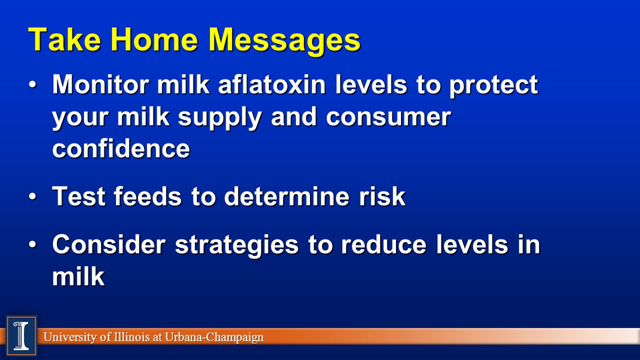 University of Illinois at Urbana-Champaign Take Home Messages Monitor milk aflatoxin levels to protect your milk supply and consumer confidenceMonitor milk aflatoxin levels to protect your milk supply and consumer confidence Test feeds to determine riskTest feeds to determine risk Consider strategies to reduce levels in milkConsider strategies to reduce levels in milk