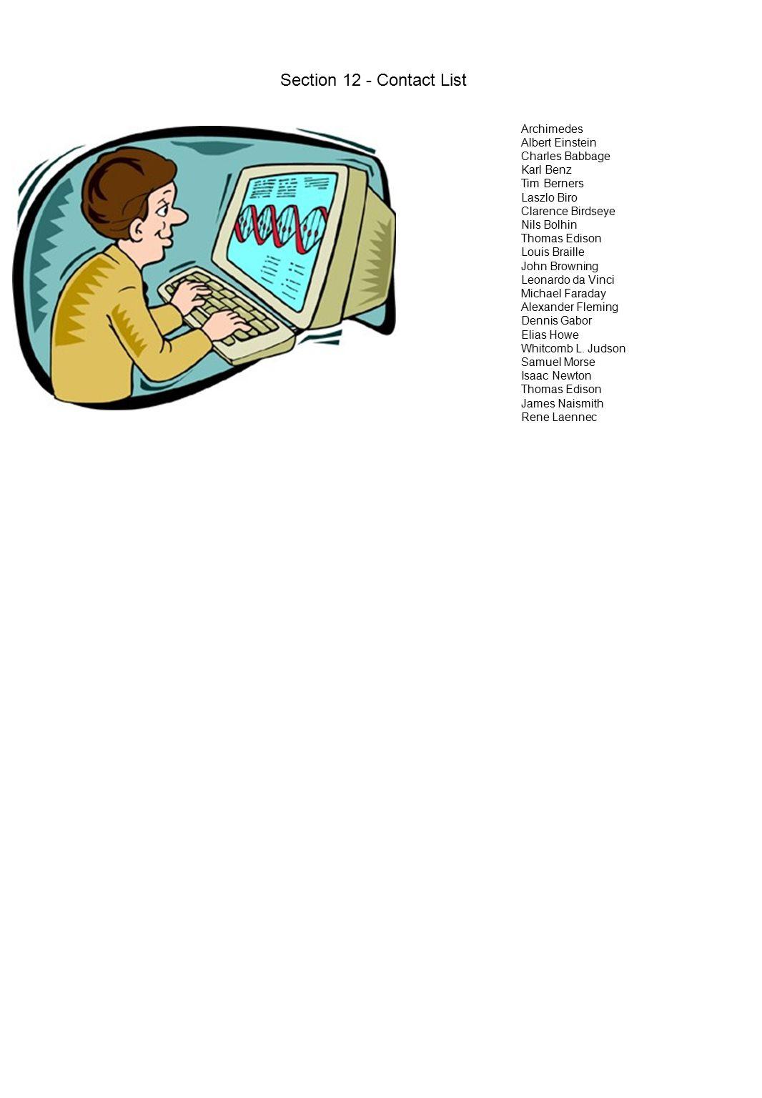 Section 12 - Contact List Archimedes Albert Einstein Charles Babbage Karl Benz Tim Berners Laszlo Biro Clarence Birdseye Nils Bolhin Thomas Edison Louis Braille John Browning Leonardo da Vinci Michael Faraday Alexander Fleming Dennis Gabor Elias Howe Whitcomb L.