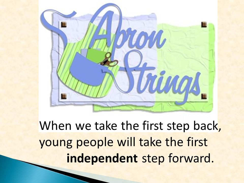 When we take the first step back, young people will take the first independent step forward.