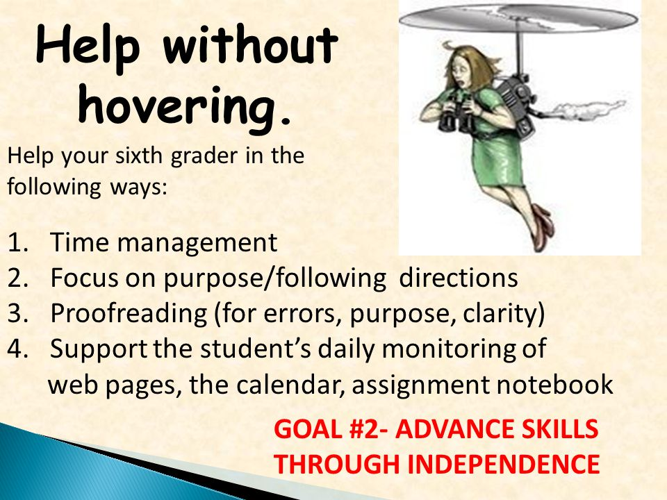 Help without hovering. Help your sixth grader in the following ways: 1.