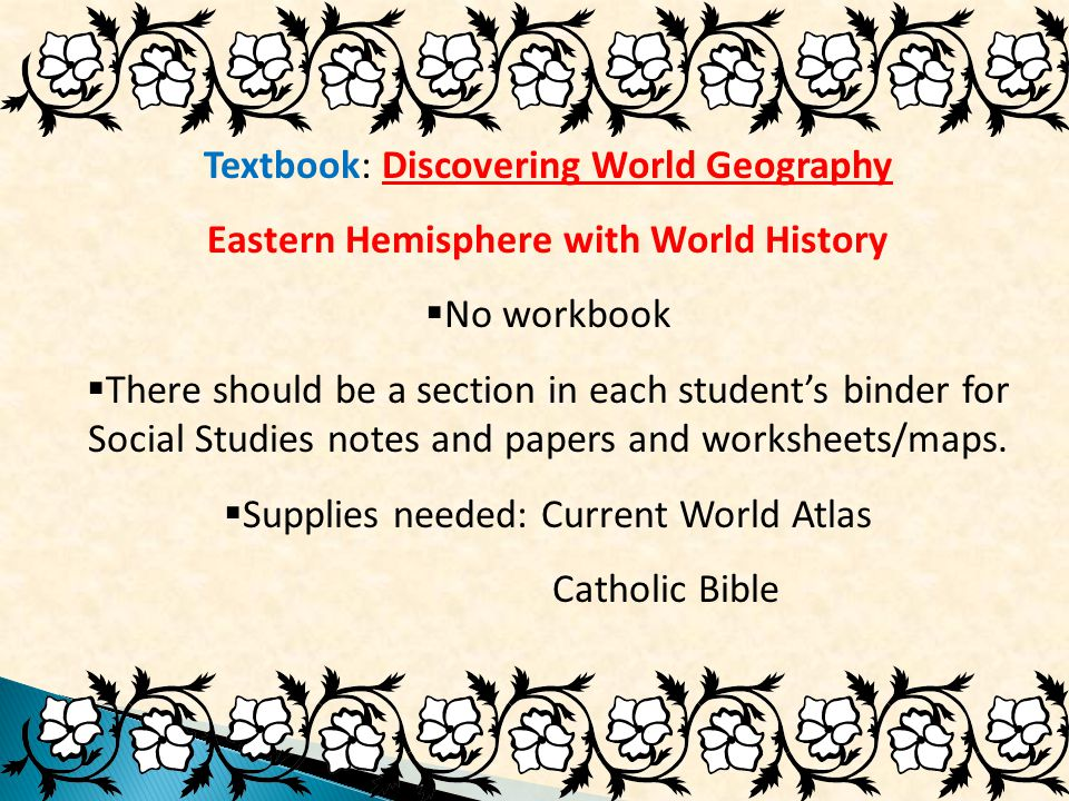 Textbook: Discovering World Geography Eastern Hemisphere with World History  No workbook  There should be a section in each student's binder for Social Studies notes and papers and worksheets/maps.
