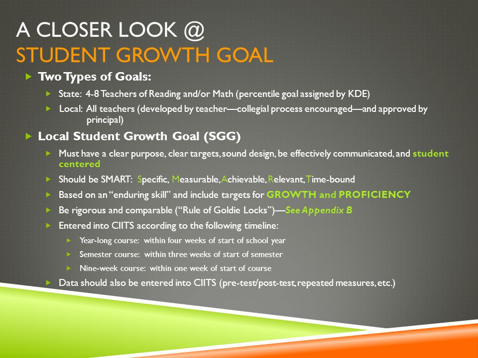 A CLOSER LOOK @ STUDENT GROWTH GOAL  Two Types of Goals:  State: 4-8 Teachers of Reading and/or Math (percentile goal assigned by KDE)  Local: All teachers (developed by teacher—collegial process encouraged—and approved by principal)  Local Student Growth Goal (SGG)  Must have a clear purpose, clear targets, sound design, be effectively communicated, and student centered  Should be SMART: Specific, Measurable, Achievable, Relevant, Time-bound  Based on an enduring skill and include targets for GROWTH and PROFICIENCY  Be rigorous and comparable ( Rule of Goldie Locks )—See Appendix B  Entered into CIITS according to the following timeline:  Year-long course: within four weeks of start of school year  Semester course: within three weeks of start of semester  Nine-week course: within one week of start of course  Data should also be entered into CIITS (pre-test/post-test, repeated measures, etc.)