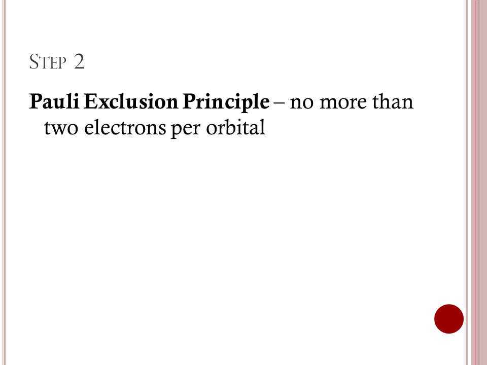 S TEP 2 Pauli Exclusion Principle – no more than two electrons per orbital
