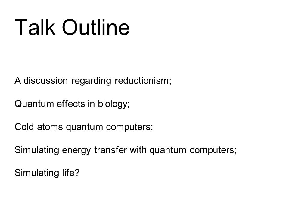 Talk Outline A discussion regarding reductionism; Quantum effects in biology; Cold atoms quantum computers; Simulating energy transfer with quantum computers; Simulating life