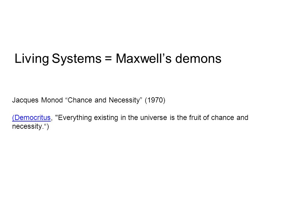 Living Systems = Maxwell's demons Jacques Monod Chance and Necessity (1970) (Democritus(Democritus, Everything existing in the universe is the fruit of chance and necessity. )
