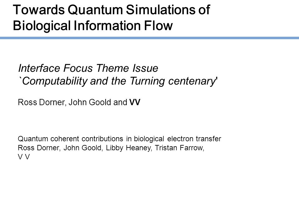 Towards Quantum Simulations of Biological Information Flow Interface Focus Theme Issue `Computability and the Turning centenary Ross Dorner, John Goold and VV Quantum coherent contributions in biological electron transfer Ross Dorner, John Goold, Libby Heaney, Tristan Farrow, V