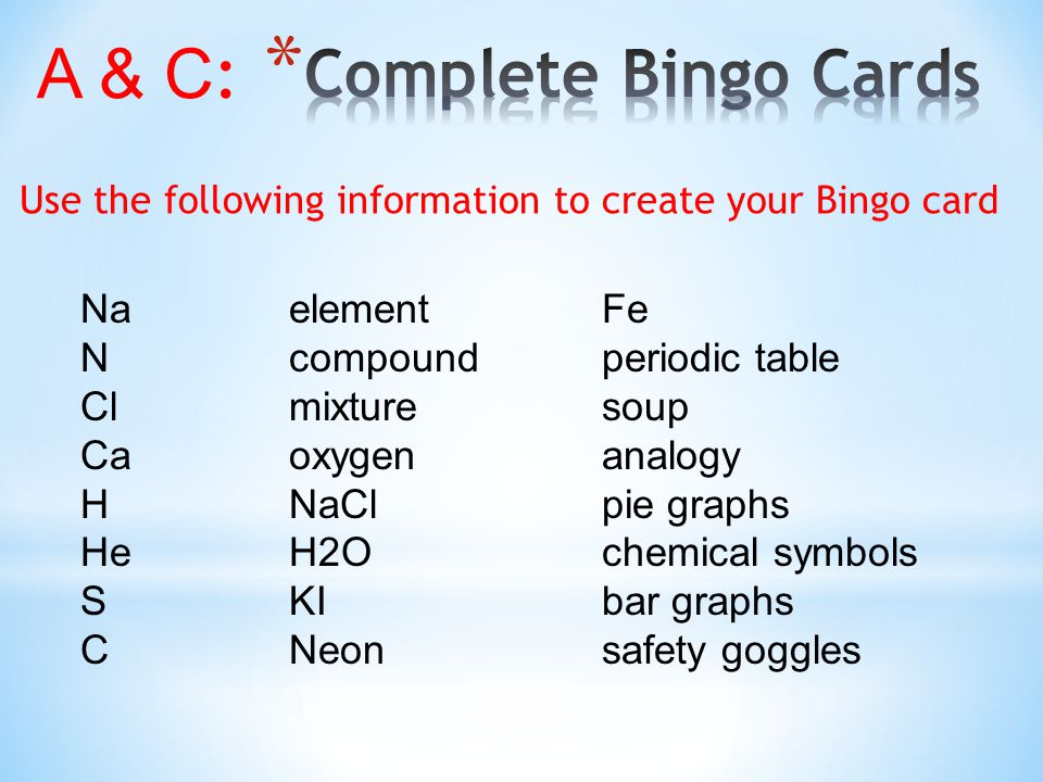 A & C : NaelementFe Ncompoundperiodic table Clmixturesoup Caoxygenanalogy HNaClpie graphs HeH2Ochemical symbols SKIbar graphs CNeonsafety goggles Use the following information to create your Bingo card