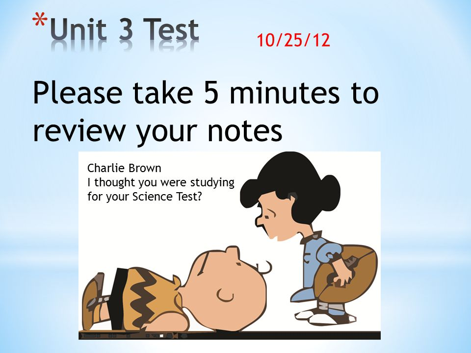 Please take 5 minutes to review your notes Charlie Brown I thought you were studying for your Science Test.