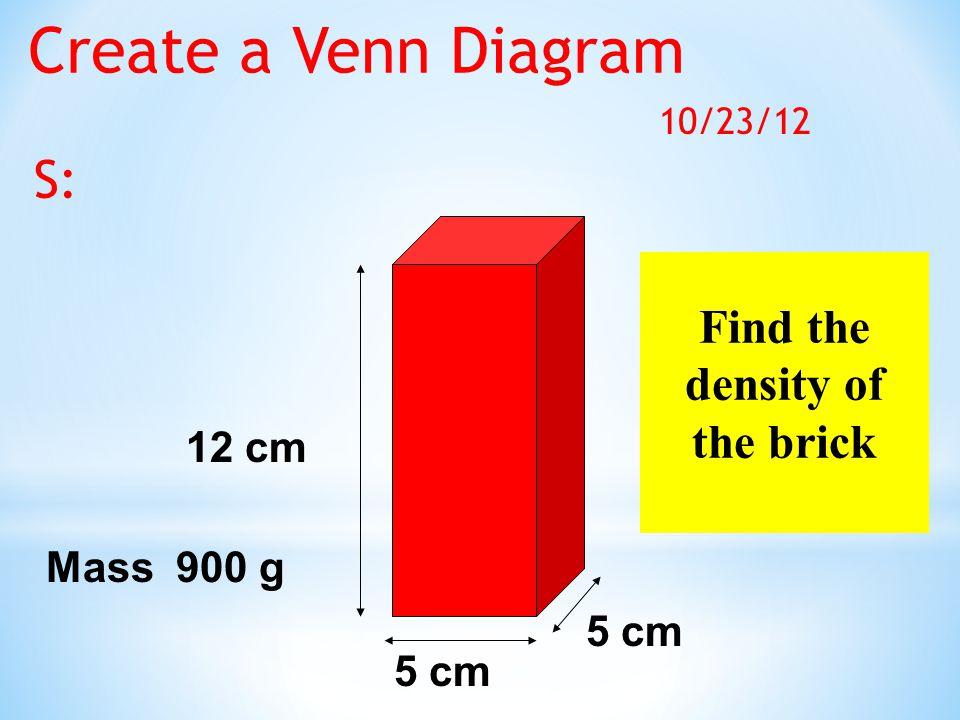Find the density of the brick 12 cm 5 cm Mass 900 g Create a Venn Diagram 10/23/12 S: