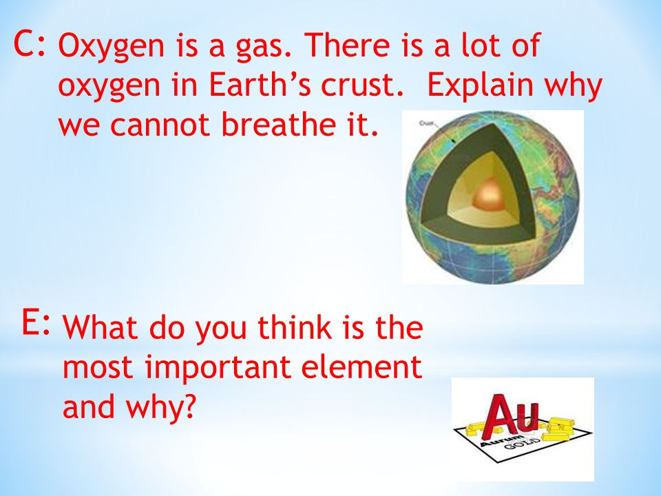 C: Oxygen is a gas. There is a lot of oxygen in Earth's crust.