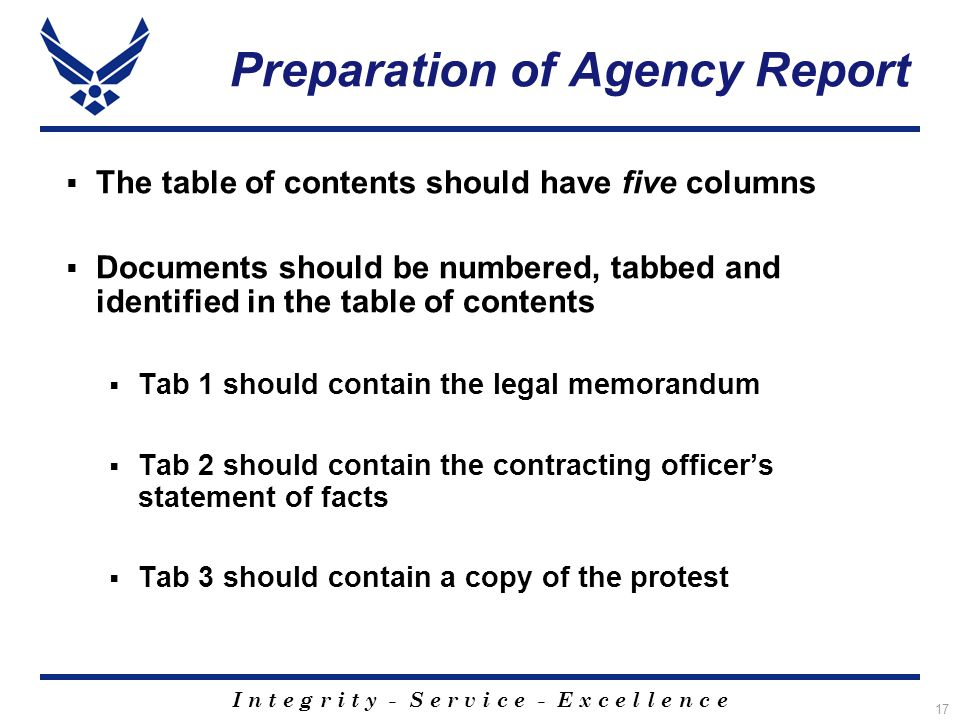 I n t e g r i t y - S e r v i c e - E x c e l l e n c e 17 Preparation of Agency Report  The table of contents should have five columns  Documents should be numbered, tabbed and identified in the table of contents  Tab 1 should contain the legal memorandum  Tab 2 should contain the contracting officer's statement of facts  Tab 3 should contain a copy of the protest