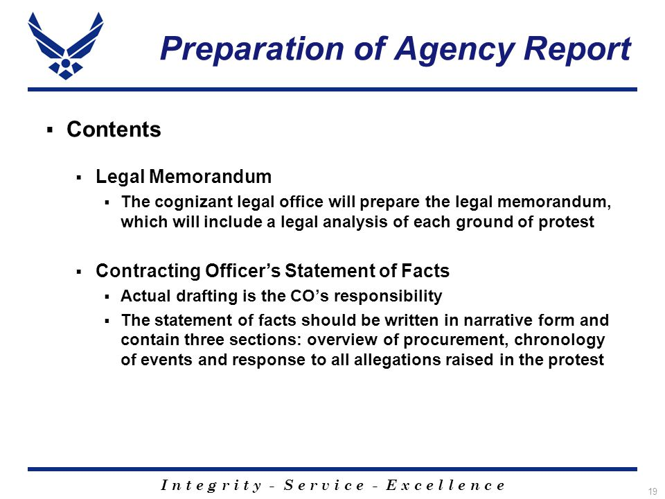 I n t e g r i t y - S e r v i c e - E x c e l l e n c e 19 Preparation of Agency Report  Contents  Legal Memorandum  The cognizant legal office will prepare the legal memorandum, which will include a legal analysis of each ground of protest  Contracting Officer's Statement of Facts  Actual drafting is the CO's responsibility  The statement of facts should be written in narrative form and contain three sections: overview of procurement, chronology of events and response to all allegations raised in the protest