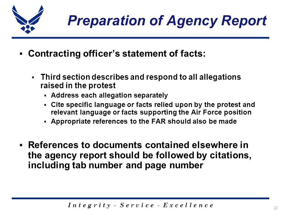 I n t e g r i t y - S e r v i c e - E x c e l l e n c e 22 Preparation of Agency Report  Contracting officer's statement of facts:  Third section describes and respond to all allegations raised in the protest  Address each allegation separately  Cite specific language or facts relied upon by the protest and relevant language or facts supporting the Air Force position  Appropriate references to the FAR should also be made  References to documents contained elsewhere in the agency report should be followed by citations, including tab number and page number