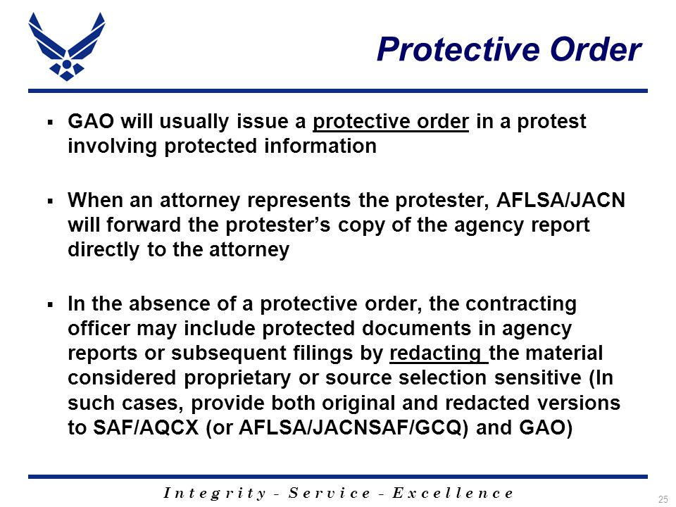 I n t e g r i t y - S e r v i c e - E x c e l l e n c e 25 Protective Order  GAO will usually issue a protective order in a protest involving protected information  When an attorney represents the protester, AFLSA/JACN will forward the protester's copy of the agency report directly to the attorney  In the absence of a protective order, the contracting officer may include protected documents in agency reports or subsequent filings by redacting the material considered proprietary or source selection sensitive (In such cases, provide both original and redacted versions to SAF/AQCX (or AFLSA/JACNSAF/GCQ) and GAO)