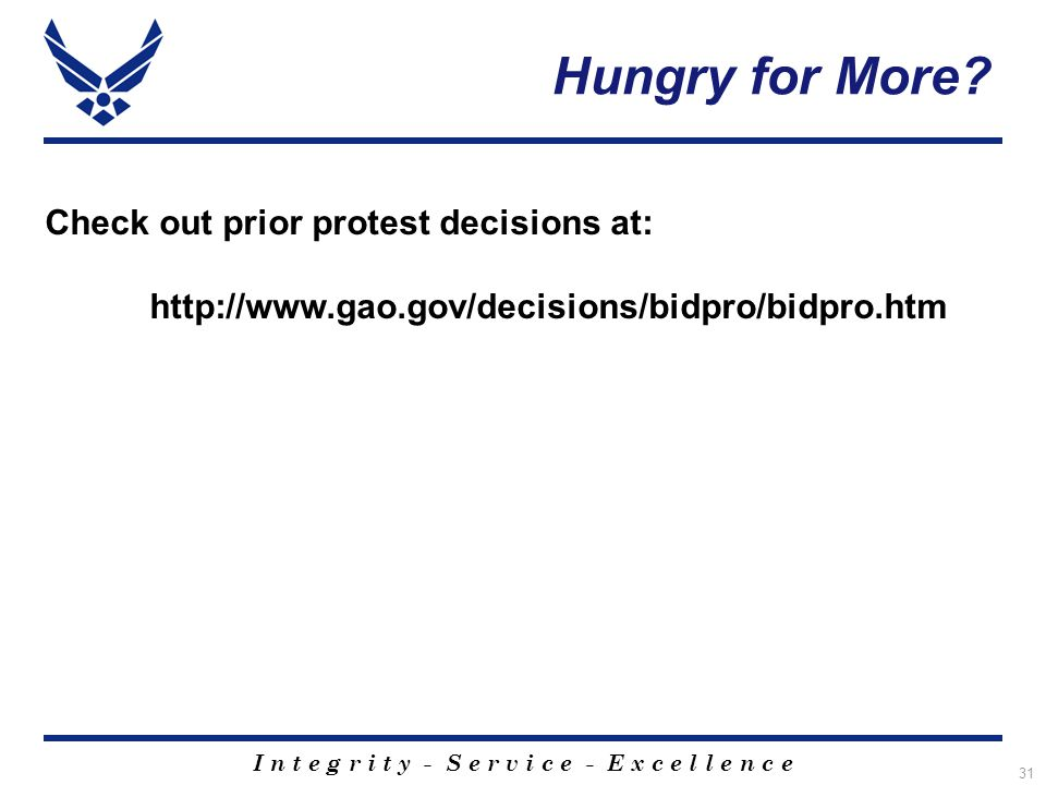 I n t e g r i t y - S e r v i c e - E x c e l l e n c e 31 Check out prior protest decisions at: http://www.gao.gov/decisions/bidpro/bidpro.htm Hungry for More?