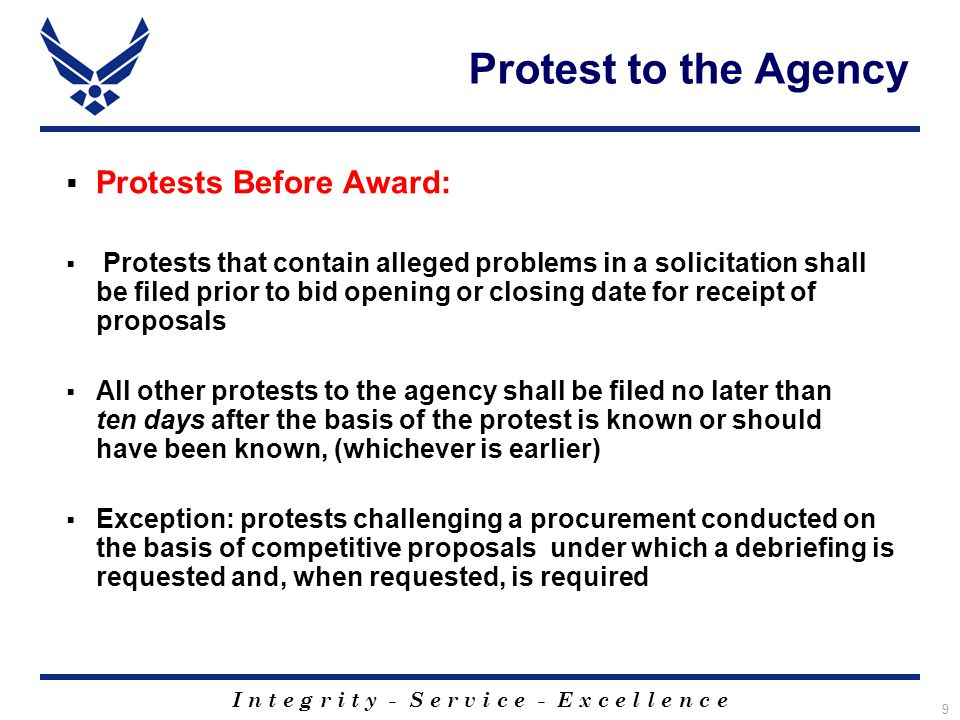 I n t e g r i t y - S e r v i c e - E x c e l l e n c e 9 Protest to the Agency  Protests Before Award:  Protests that contain alleged problems in a solicitation shall be filed prior to bid opening or closing date for receipt of proposals  All other protests to the agency shall be filed no later than ten days after the basis of the protest is known or should have been known, (whichever is earlier)  Exception: protests challenging a procurement conducted on the basis of competitive proposals under which a debriefing is requested and, when requested, is required