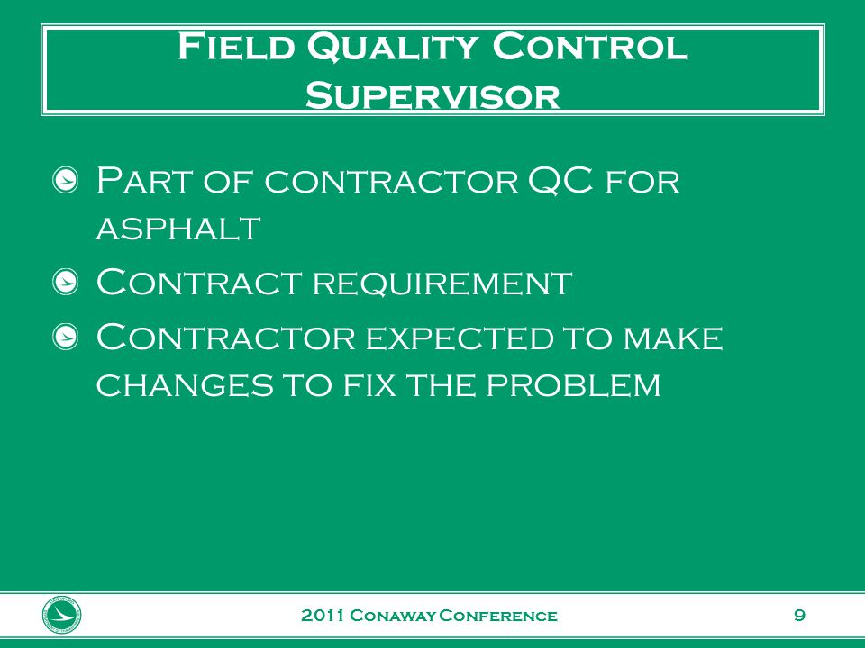 www.transportation.ohio.gov 9 Field Quality Control Supervisor Part of contractor QC for asphalt Contract requirement Contractor expected to make changes to fix the problem 2011 Conaway Conference