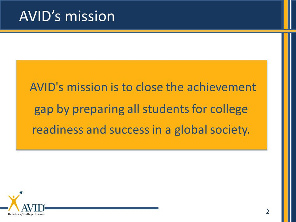 2 AVID's mission AVID's mission is to close the achievement gap by preparing all students for college readiness and success in a global society.