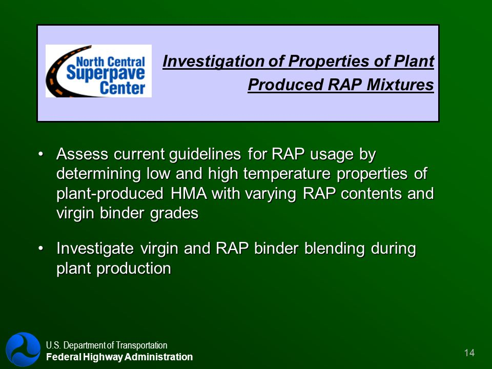 U.S. Department of Transportation Federal Highway Administration 14 Investigation of Properties of Plant Produced RAP Mixtures Assess current guidelin