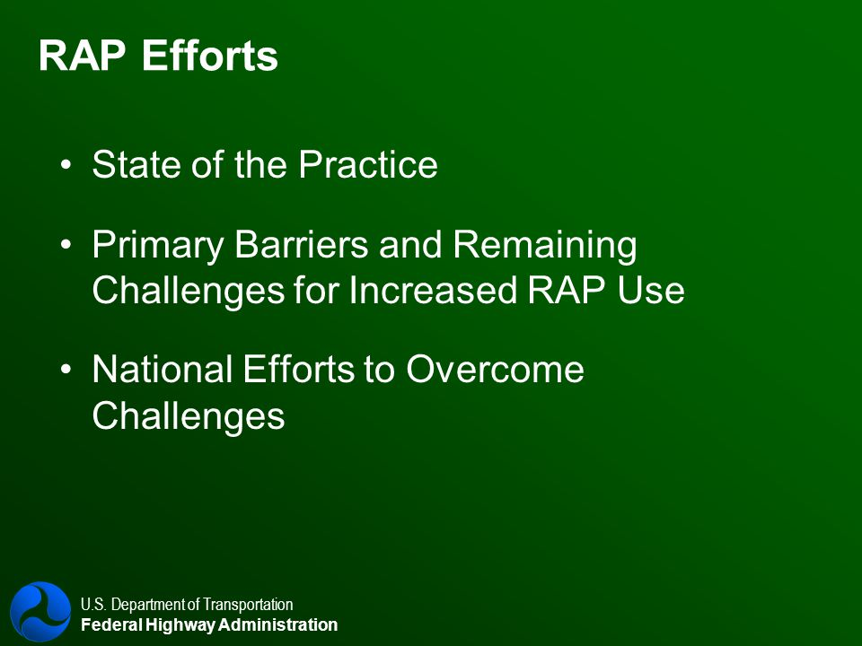 U.S. Department of Transportation Federal Highway Administration RAP Efforts State of the Practice Primary Barriers and Remaining Challenges for Incre