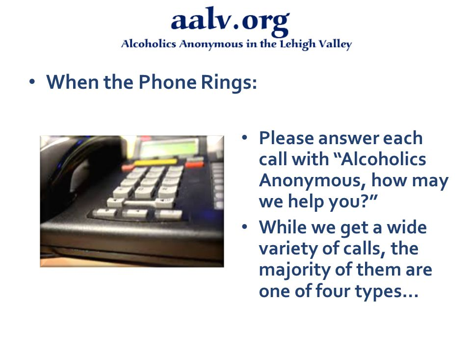 When the Phone Rings: Please answer each call with Alcoholics Anonymous, how may we help you While we get a wide variety of calls, the majority of them are one of four types…