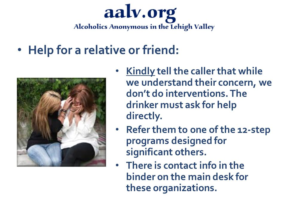 Help for a relative or friend: Kindly tell the caller that while we understand their concern, we don't do interventions.