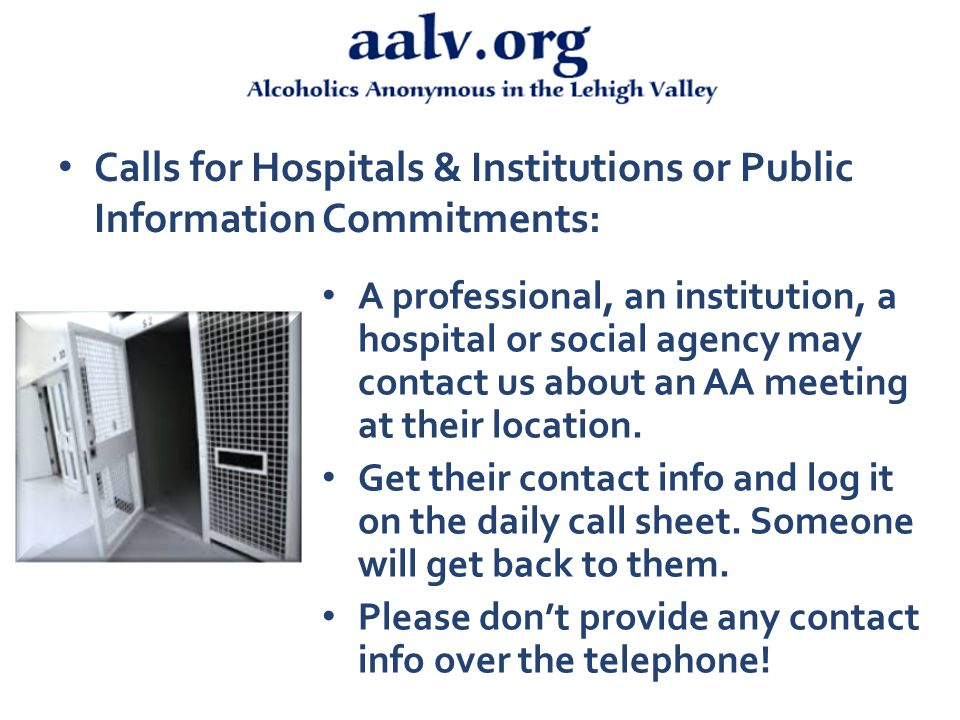 Calls for Hospitals & Institutions or Public Information Commitments: A professional, an institution, a hospital or social agency may contact us about an AA meeting at their location.