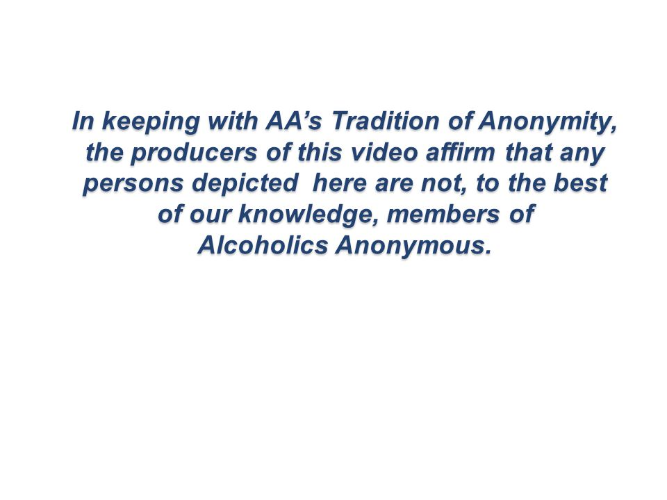 In keeping with AA's Tradition of Anonymity, the producers of this video affirm that any persons depicted here are not, to the best of our knowledge, members of Alcoholics Anonymous.