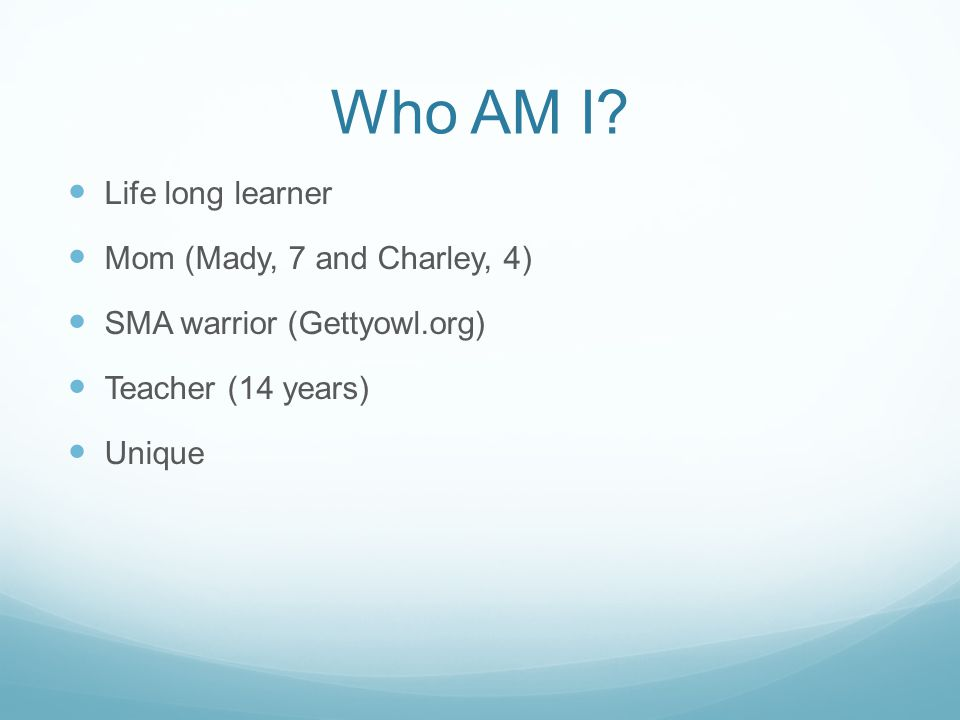Who AM I? Life long learner Mom (Mady, 7 and Charley, 4) SMA warrior (Gettyowl.org) Teacher (14 years) Unique