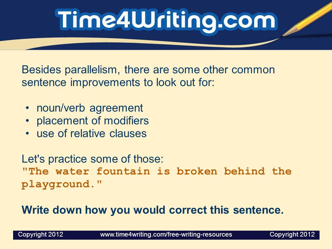 Besides parallelism, there are some other common sentence improvements to look out for: noun/verb agreement placement of modifiers use of relative cla