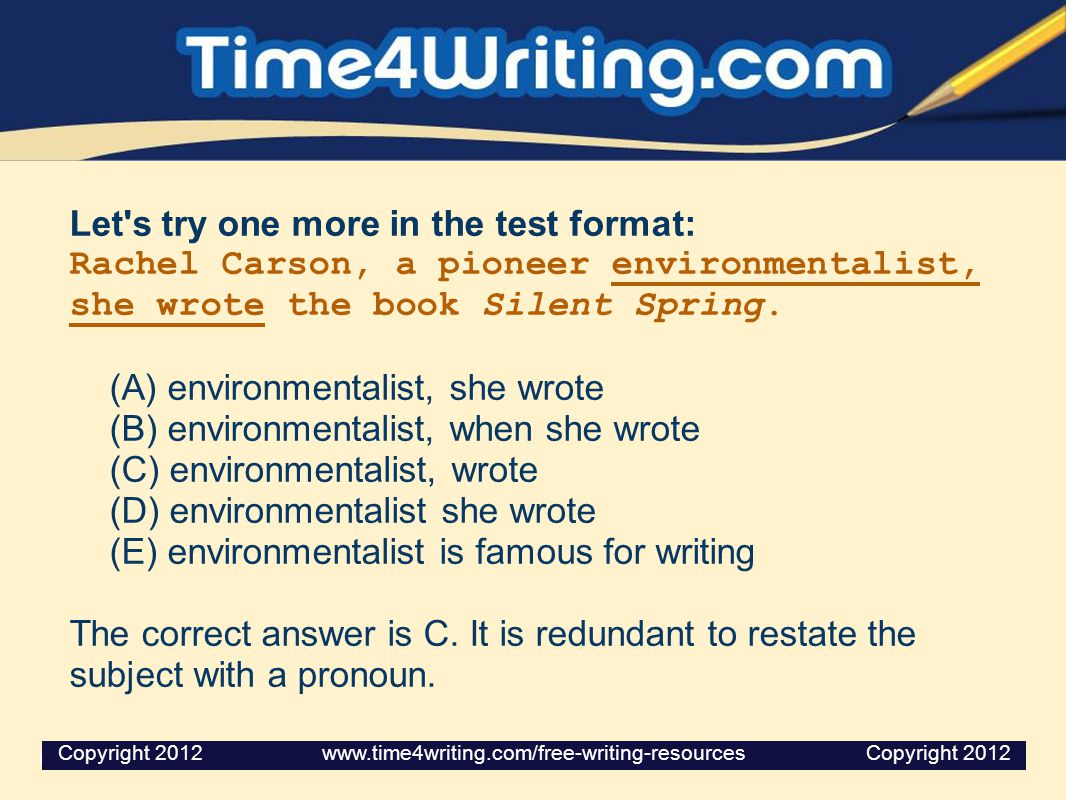 Let's try one more in the test format: Rachel Carson, a pioneer environmentalist, she wrote the book Silent Spring. (A) environmentalist, she wrote (B