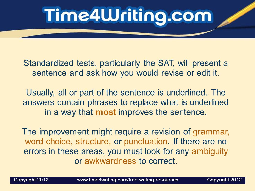 Standardized tests, particularly the SAT, will present a sentence and ask how you would revise or edit it. Usually, all or part of the sentence is und