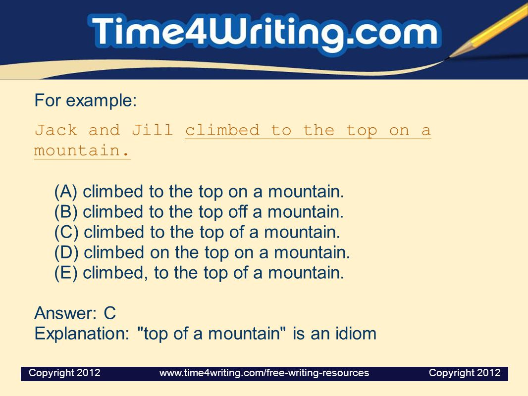 For example: Jack and Jill climbed to the top on a mountain. (A) climbed to the top on a mountain. (B) climbed to the top off a mountain. (C) climbed