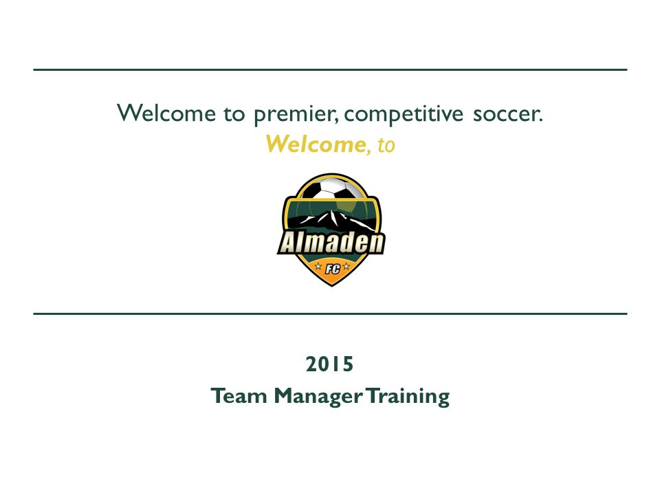 Welcome to premier, competitive soccer. Welcome, to 2015 Team Manager Training