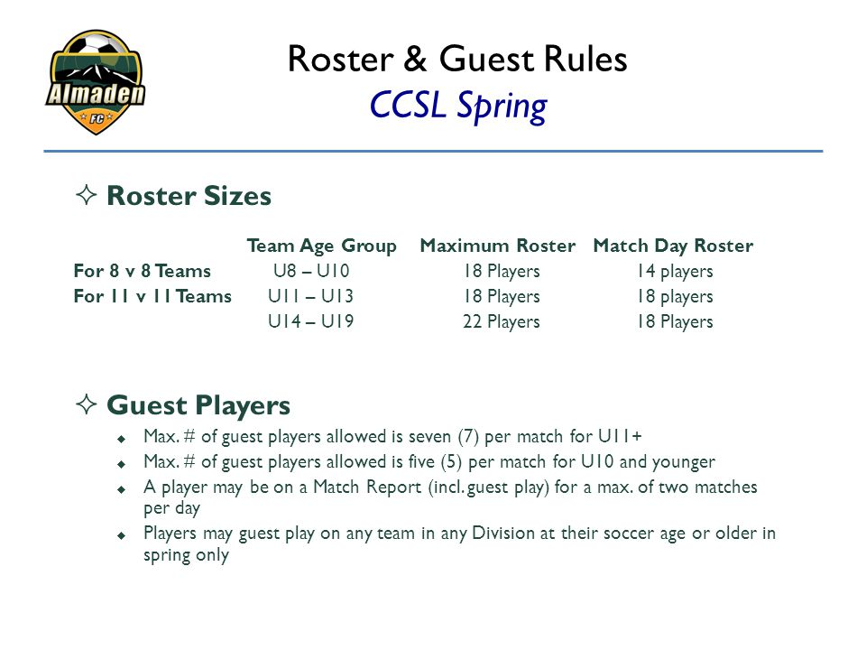 Roster & Guest Rules CCSL Spring  Roster Sizes Team Age GroupMaximum RosterMatch Day Roster For 8 v 8 Teams U8 – U1018 Players14 players For 11 v 11